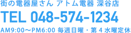 街の電器屋さん アトム電器 深谷店 TEL 048-574-1234 AM9:00〜PM6:00 毎週日曜・第4水曜定休